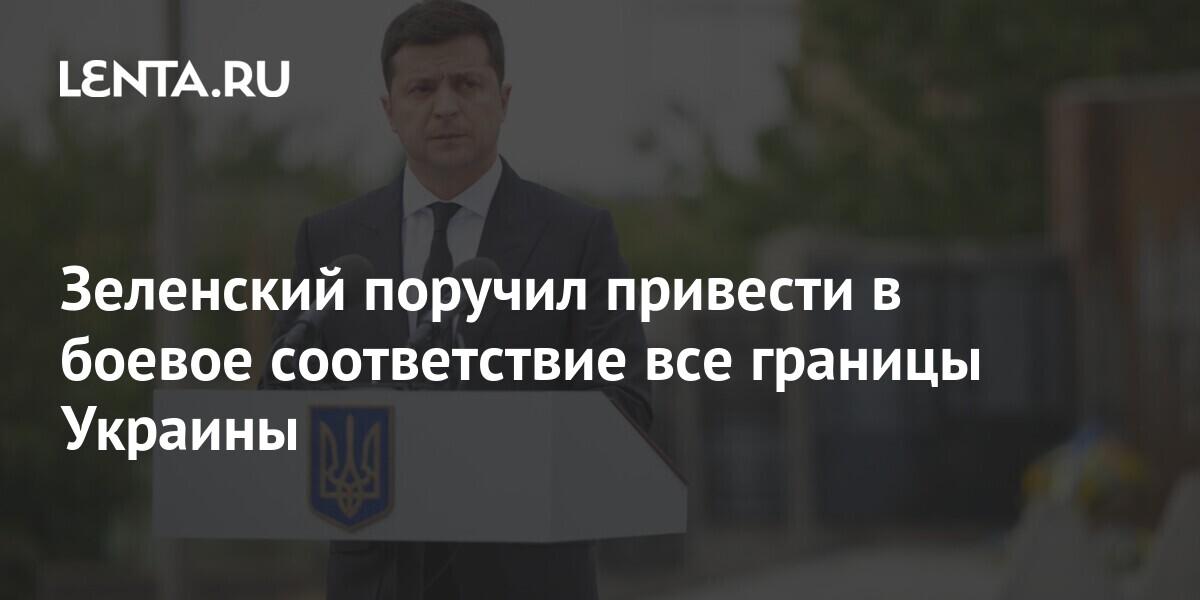 Зеленский поручил привести в боевое соответствие все границы Украины