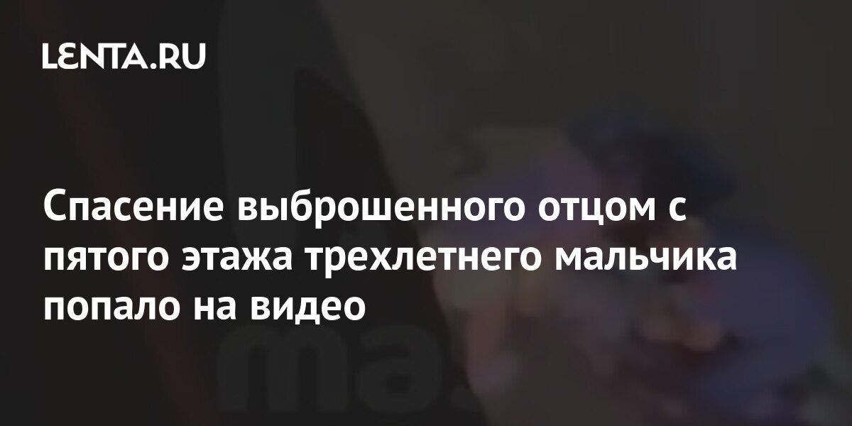 Спасение выброшенного отцом с пятого этажа трехлетнего мальчика попало на видео