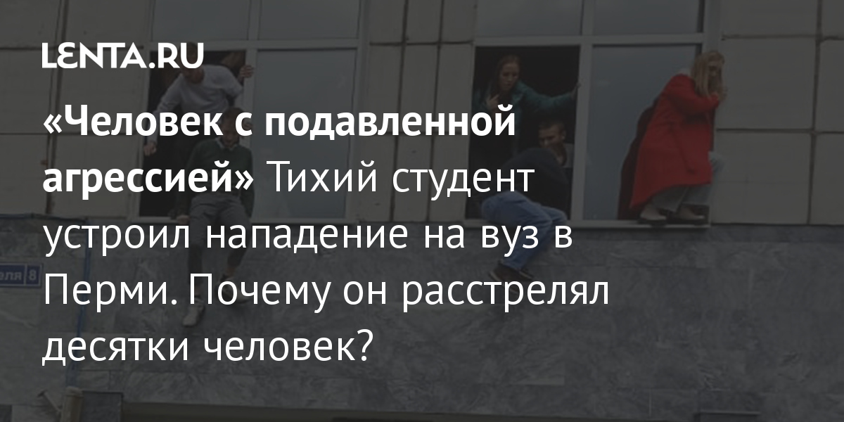 «Человек с подавленной агрессией» Тихий студент устроил нападение на вуз в Перми. Почему он расстрелял десятки человек?