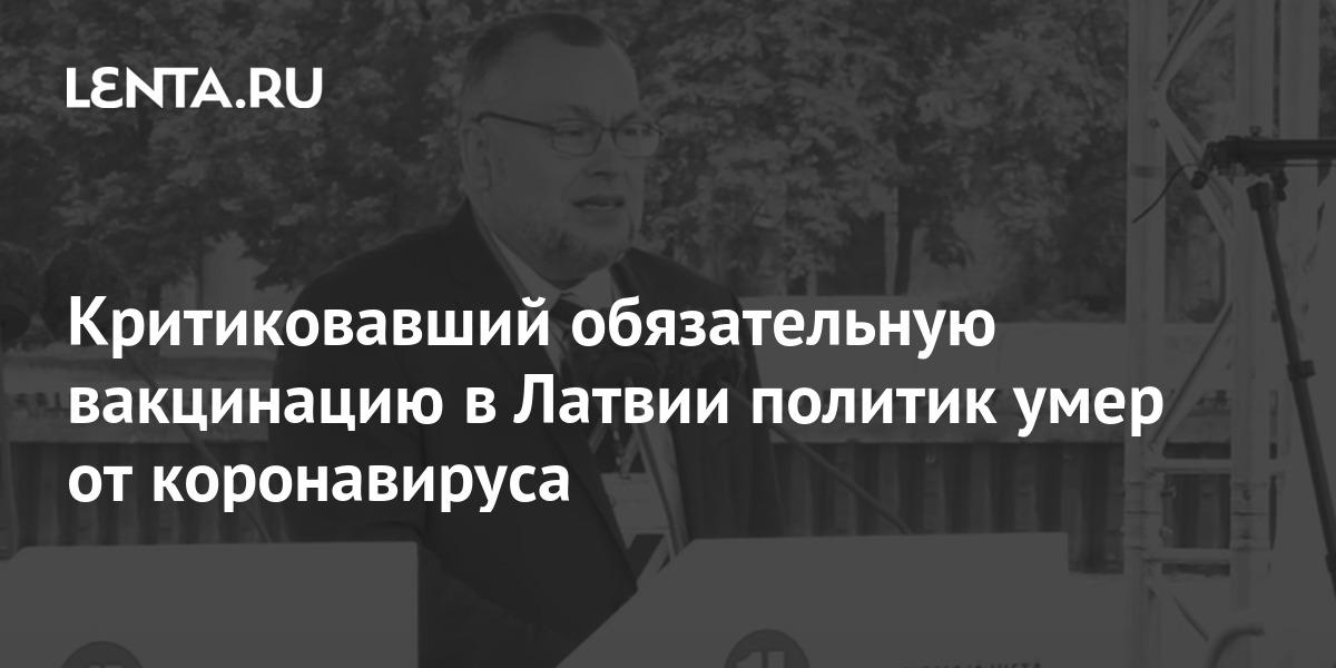 Критиковавший обязательную вакцинацию в Латвии политик умер от коронавируса - Lenta.ru